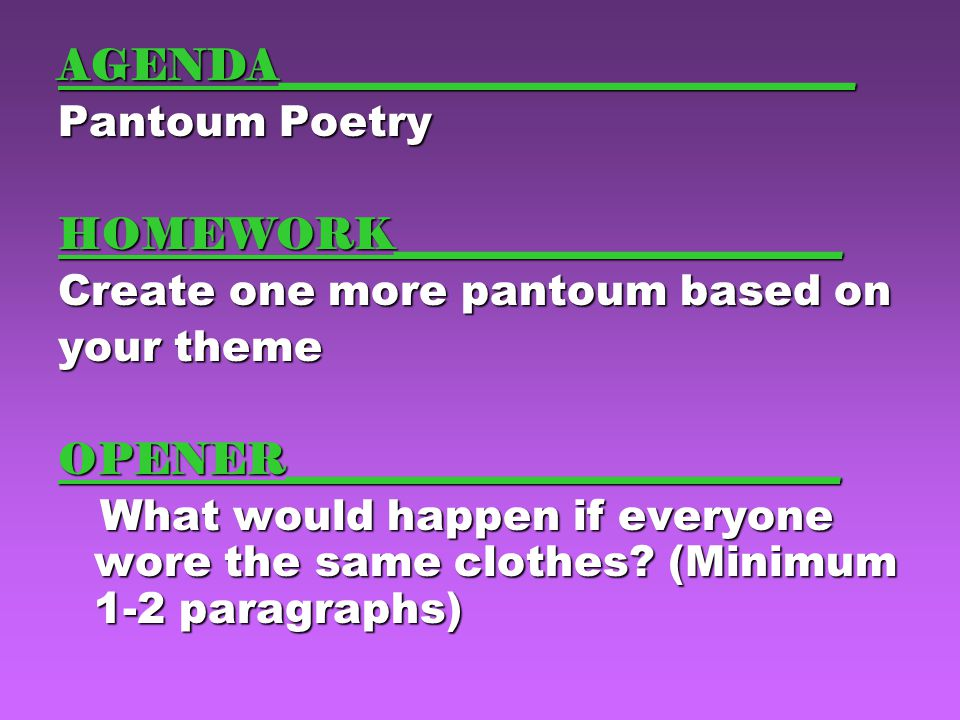 AGENDA___________________________ Pantoum Poetry HOMEWORK_____________________ Create one more pantoum based on your theme OPENER__________________________ What would happen if everyone wore the same clothes.