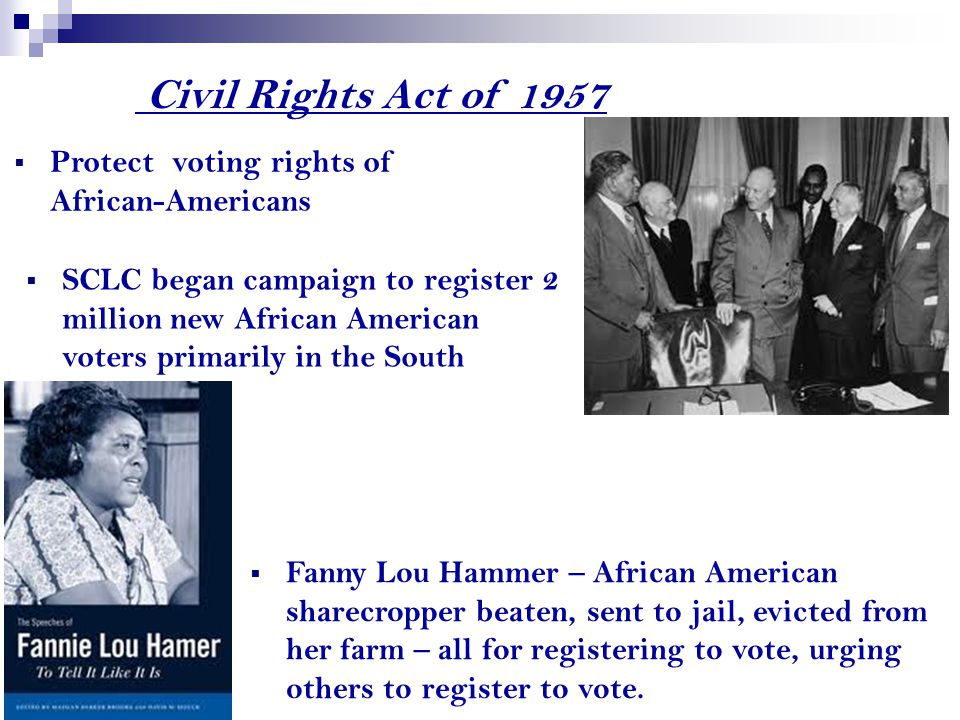 Civil Rights Act of 1957  SCLC began campaign to register 2 million new African American voters primarily in the South  Protect voting rights of African-Americans  Fanny Lou Hammer – African American sharecropper beaten, sent to jail, evicted from her farm – all for registering to vote, urging others to register to vote.