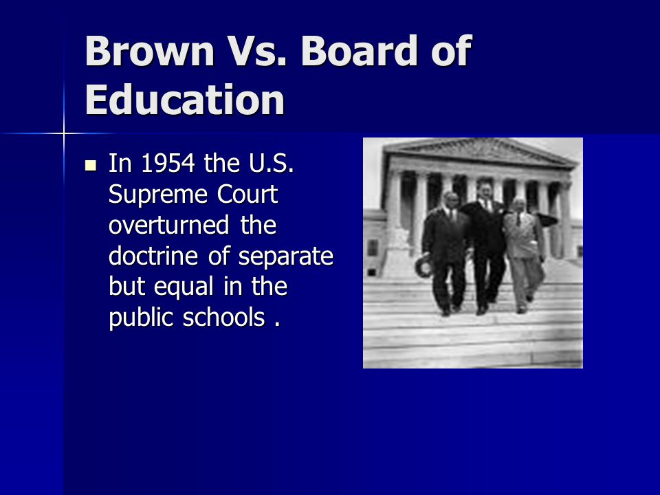 Brown Vs. Board of Education In 1954 the U.S. Supreme Court overturned the doctrine of separate but equal in the public schools. In 1954 the U.S. Supr