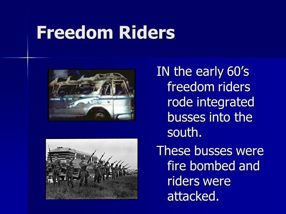 Freedom Riders IN the early 60's freedom riders rode integrated busses into the south.