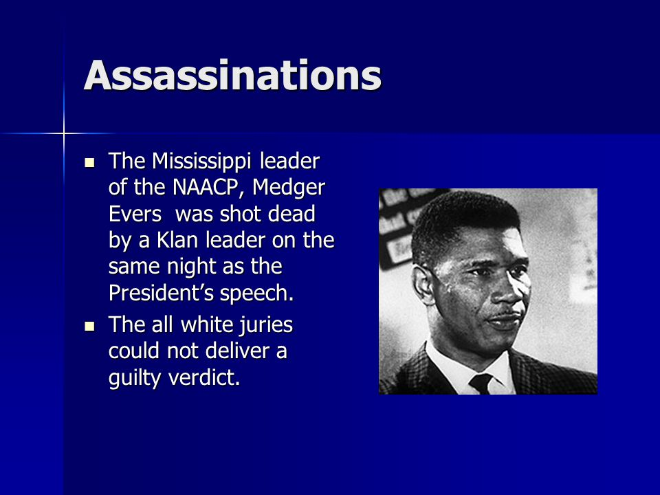 Assassinations The Mississippi leader of the NAACP, Medger Evers was shot dead by a Klan leader on the same night as the President's speech.