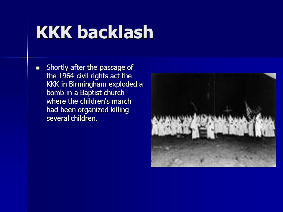 KKK backlash Shortly after the passage of the 1964 civil rights act the KKK in Birmingham exploded a bomb in a Baptist church where the children s march had been organized killing several children.