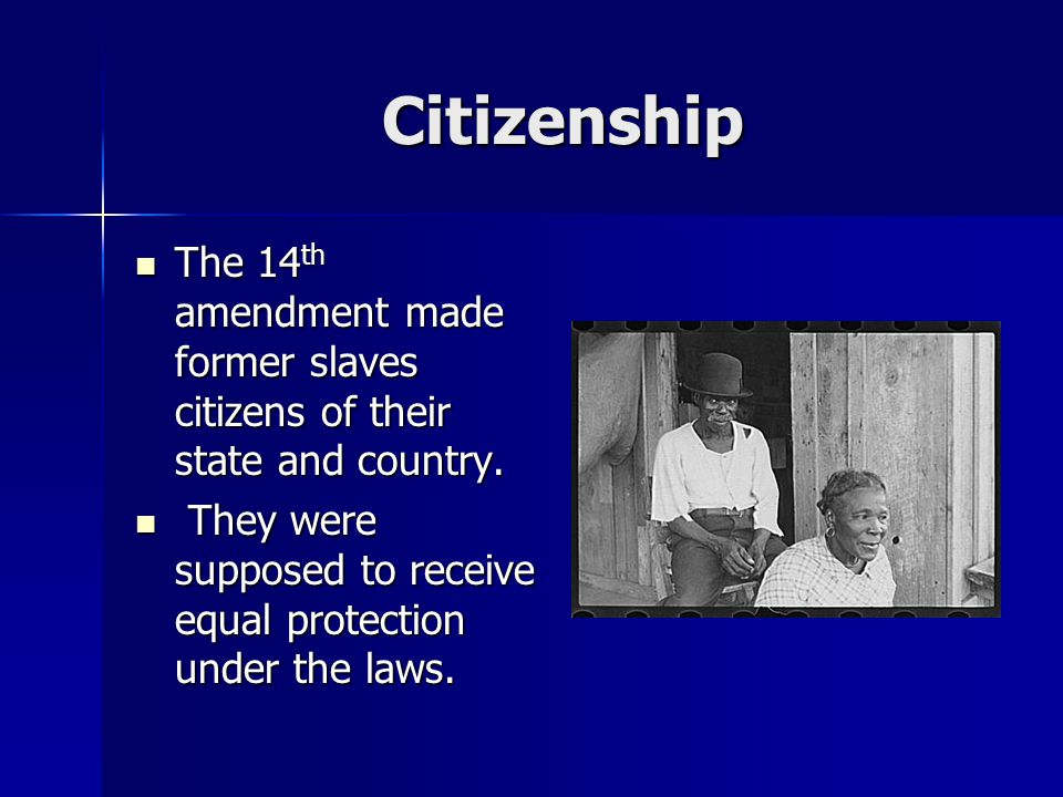 Citizenship The 14 th amendment made former slaves citizens of their state and country.