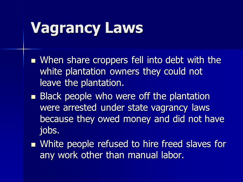 Vagrancy Laws When share croppers fell into debt with the white plantation owners they could not leave the plantation.