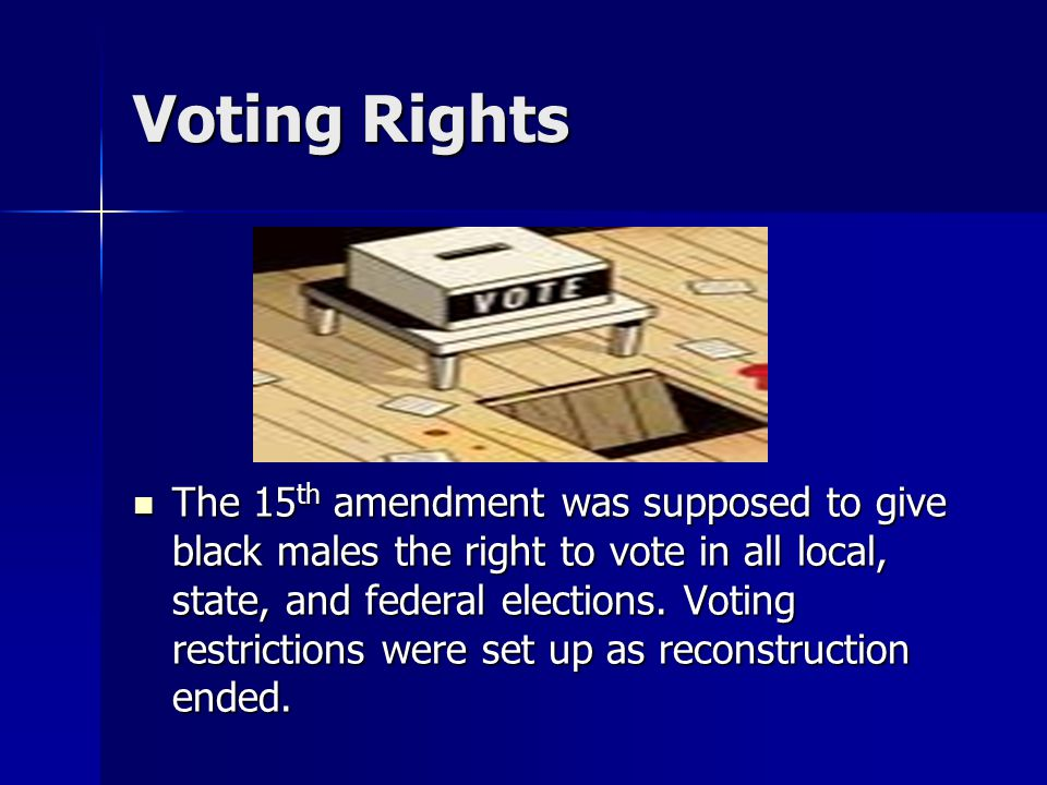 Voting Rights The 15 th amendment was supposed to give black males the right to vote in all local, state, and federal elections.
