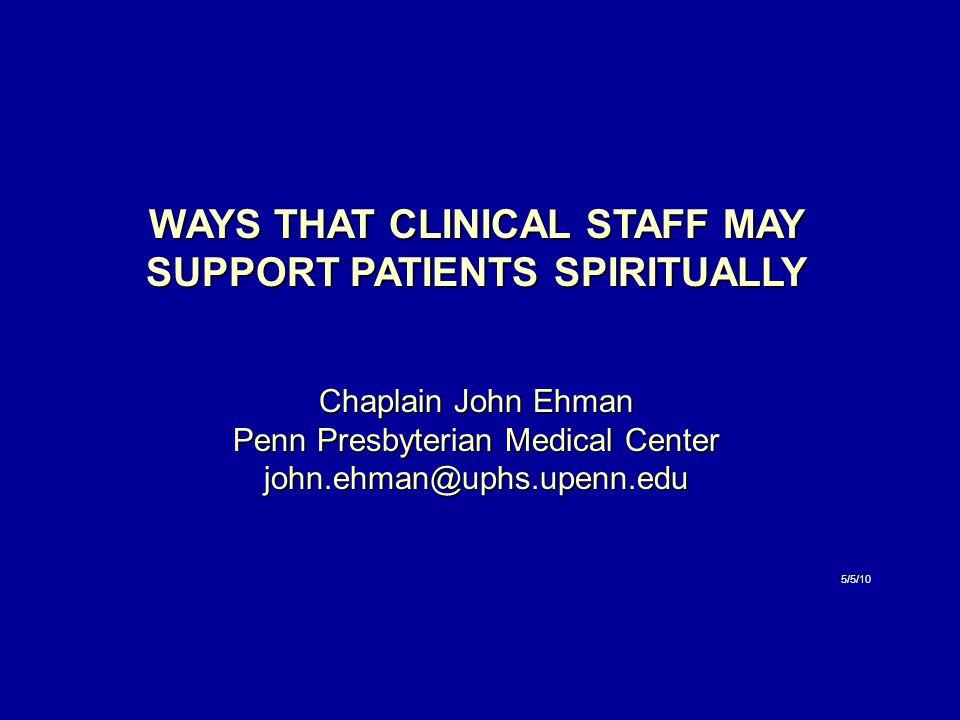 WAYS THAT CLINICAL STAFF MAY SUPPORT PATIENTS SPIRITUALLY Chaplain John Ehman Penn Presbyterian Medical Center john.ehman@uphs.upenn.edu 5/5/10