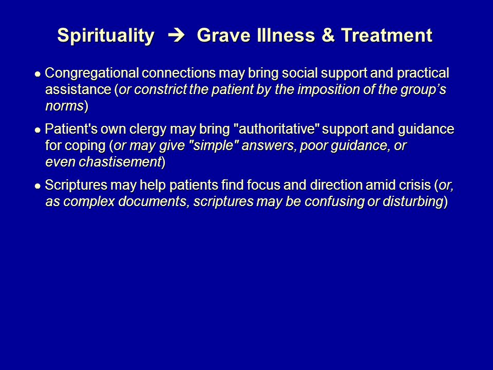Spirituality  Grave Illness & Treatment ● Congregational connections may bring social support and practical assistance (or constrict the patient by the imposition of the group's assistance (or constrict the patient by the imposition of the group's norms) norms) ● Patient s own clergy may bring authoritative support and guidance for coping (or may give simple answers, poor guidance, or for coping (or may give simple answers, poor guidance, or even chastisement) even chastisement) ● Scriptures may help patients find focus and direction amid crisis (or, as complex documents, scriptures may be confusing or disturbing) as complex documents, scriptures may be confusing or disturbing)