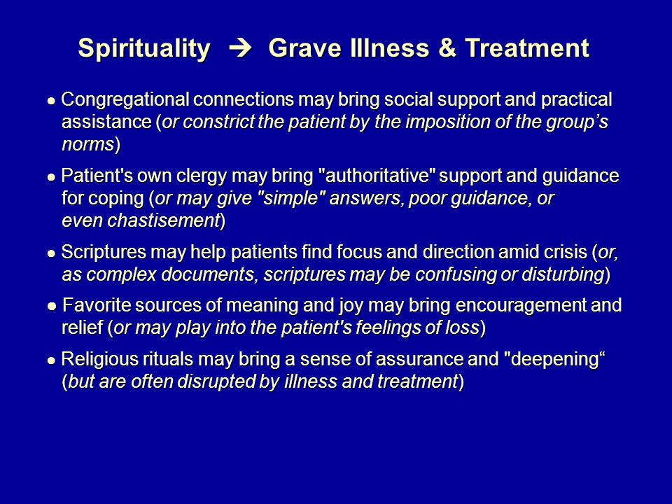 Spirituality  Grave Illness & Treatment ● Congregational connections may bring social support and practical assistance (or constrict the patient by the imposition of the group's assistance (or constrict the patient by the imposition of the group's norms) norms) ● Patient s own clergy may bring authoritative support and guidance for coping (or may give simple answers, poor guidance, or for coping (or may give simple answers, poor guidance, or even chastisement) even chastisement) ● Scriptures may help patients find focus and direction amid crisis (or, as complex documents, scriptures may be confusing or disturbing) as complex documents, scriptures may be confusing or disturbing) ● Favorite sources of meaning and joy may bring encouragement and relief (or may play into the patient s feelings of loss) relief (or may play into the patient s feelings of loss) ● Religious rituals may bring a sense of assurance and deepening (but are often disrupted by illness and treatment) (but are often disrupted by illness and treatment)