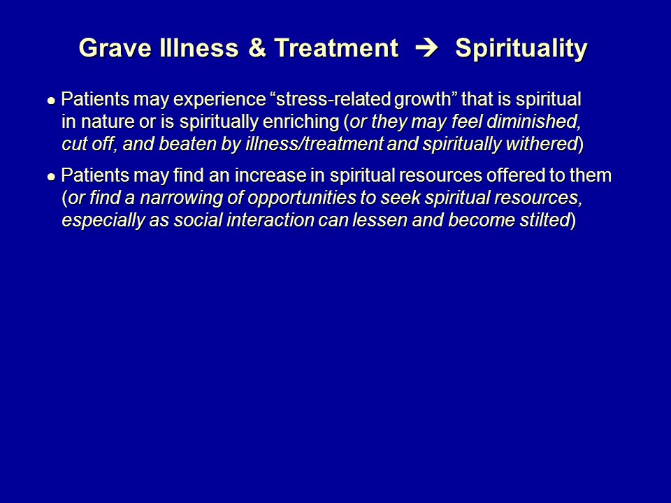 Grave Illness & Treatment  Spirituality ● Patients may experience stress-related growth that is spiritual in nature or is spiritually enriching (or they may feel diminished, in nature or is spiritually enriching (or they may feel diminished, cut off, and beaten by illness/treatment and spiritually withered) cut off, and beaten by illness/treatment and spiritually withered) ● Patients may find an increase in spiritual resources offered to them (or find a narrowing of opportunities to seek spiritual resources, (or find a narrowing of opportunities to seek spiritual resources, especially as social interaction can lessen and become stilted) especially as social interaction can lessen and become stilted)