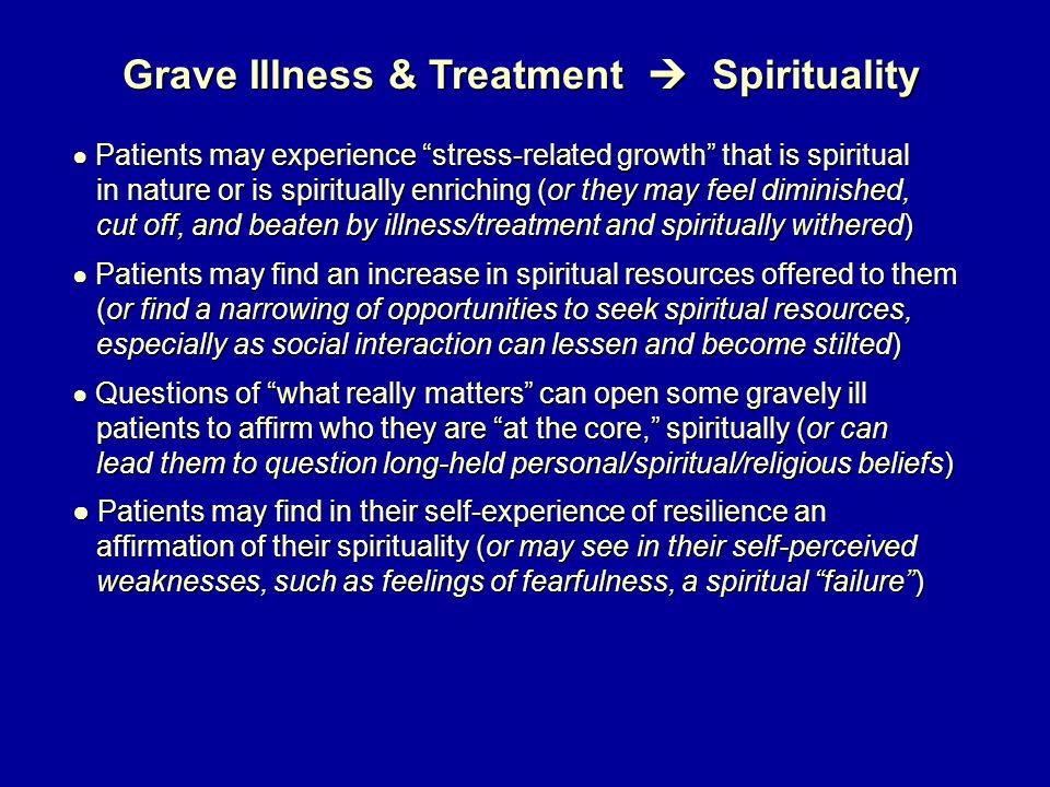 Grave Illness & Treatment  Spirituality ● Patients may experience stress-related growth that is spiritual in nature or is spiritually enriching (or they may feel diminished, in nature or is spiritually enriching (or they may feel diminished, cut off, and beaten by illness/treatment and spiritually withered) cut off, and beaten by illness/treatment and spiritually withered) ● Patients may find an increase in spiritual resources offered to them (or find a narrowing of opportunities to seek spiritual resources, (or find a narrowing of opportunities to seek spiritual resources, especially as social interaction can lessen and become stilted) especially as social interaction can lessen and become stilted) ● Questions of what really matters can open some gravely ill patients to affirm who they are at the core, spiritually (or can patients to affirm who they are at the core, spiritually (or can lead them to question long-held personal/spiritual/religious beliefs) lead them to question long-held personal/spiritual/religious beliefs) ● Patients may find in their self-experience of resilience an affirmation of their spirituality (or may see in their self-perceived affirmation of their spirituality (or may see in their self-perceived weaknesses, such as feelings of fearfulness, a spiritual failure ) weaknesses, such as feelings of fearfulness, a spiritual failure )