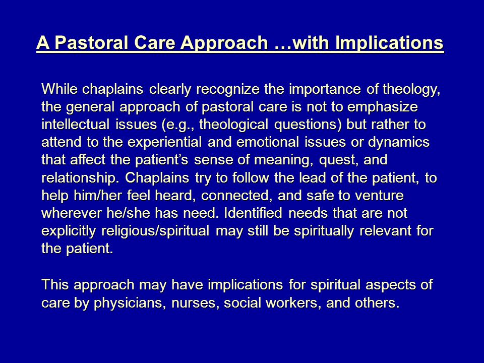 A Pastoral Care Approach …with Implications While chaplains clearly recognize the importance of theology, the general approach of pastoral care is not to emphasize intellectual issues (e.g., theological questions) but rather to attend to the experiential and emotional issues or dynamics that affect the patient's sense of meaning, quest, and relationship.