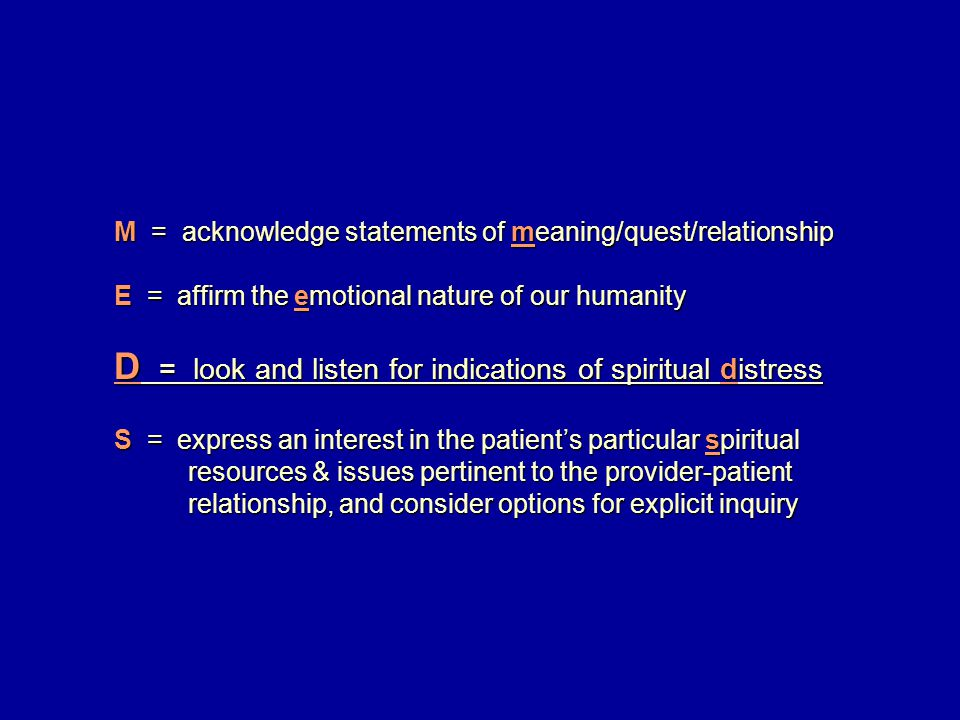 M = acknowledge statements of meaning/quest/relationship E = affirm the emotional nature of our humanity D = look and listen for indications of spiritual distress S = express an interest in the patient's particular spiritual resources & issues pertinent to the provider-patient resources & issues pertinent to the provider-patient relationship, and consider options for explicit inquiry relationship, and consider options for explicit inquiry