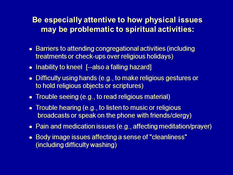 Be especially attentive to how physical issues may be problematic to spiritual activities: ● Barriers to attending congregational activities (including ● Barriers to attending congregational activities (including treatments or check-ups over religious holidays) treatments or check-ups over religious holidays) ● Inability to kneel [--also a falling hazard] ● Inability to kneel [--also a falling hazard] ● Difficulty using hands (e.g., to make religious gestures or ● Difficulty using hands (e.g., to make religious gestures or to hold religious objects or scriptures) to hold religious objects or scriptures) ● Trouble seeing (e.g., to read religious material) ● Trouble seeing (e.g., to read religious material) ● Trouble hearing (e.g., to listen to music or religious ● Trouble hearing (e.g., to listen to music or religious broadcasts or speak on the phone with friends/clergy) broadcasts or speak on the phone with friends/clergy) ● Pain and medication issues (e.g., affecting meditation/prayer) ● Pain and medication issues (e.g., affecting meditation/prayer) ● Body image issues affecting a sense of cleanliness ● Body image issues affecting a sense of cleanliness (including difficulty washing) (including difficulty washing)