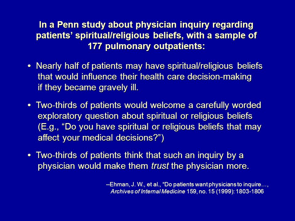 In a Penn study about physician inquiry regarding patients' spiritual/religious beliefs, with a sample of 177 pulmonary outpatients: Nearly half of patients may have spiritual/religious beliefs Nearly half of patients may have spiritual/religious beliefs that would influence their health care decision-making that would influence their health care decision-making if they became gravely ill.