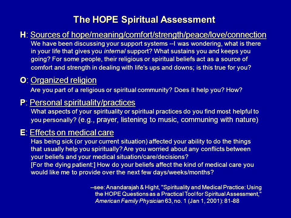 The HOPE Spiritual Assessment H: Sources of hope/meaning/comfort/strength/peace/love/connection We have been discussing your support systems --I was wondering, what is there in your life that gives you internal support.