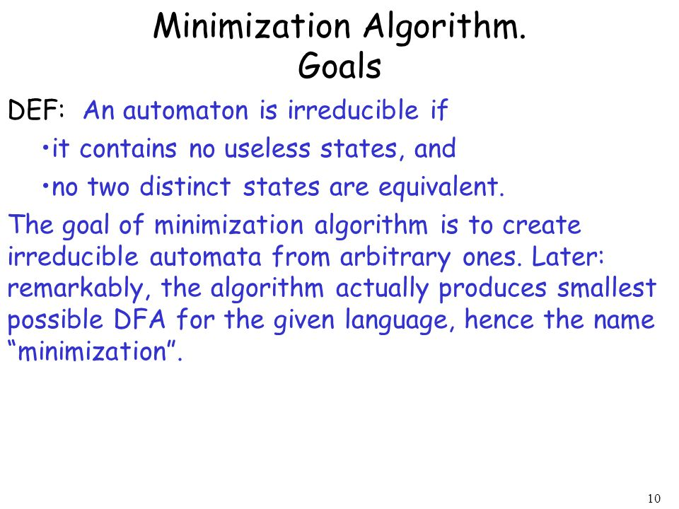 10 DEF: An automaton is irreducible if it contains no useless states, and no two distinct states are equivalent. The goal of minimization algorithm is