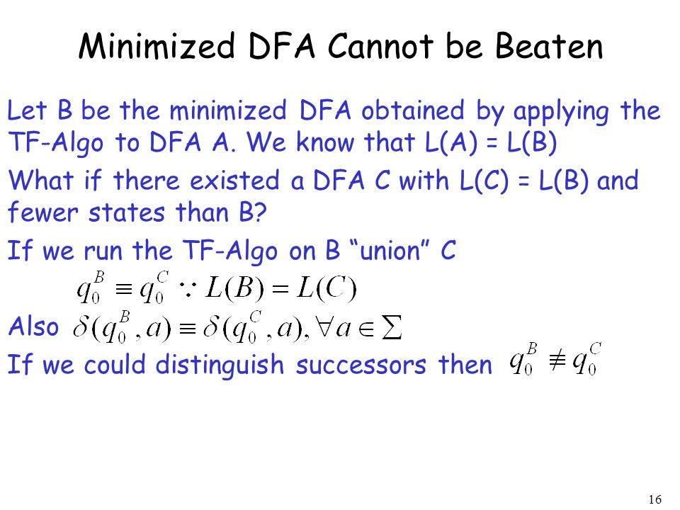 16 Let B be the minimized DFA obtained by applying the TF-Algo to DFA A. We know that L(A) = L(B) What if there existed a DFA C with L(C) = L(B) and f