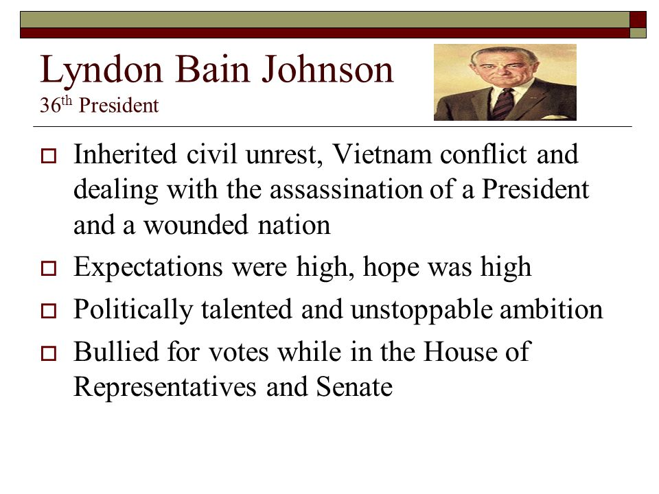 Lyndon Bain Johnson 36 th President  Inherited civil unrest, Vietnam conflict and dealing with the assassination of a President and a wounded nation  Expectations were high, hope was high  Politically talented and unstoppable ambition  Bullied for votes while in the House of Representatives and Senate