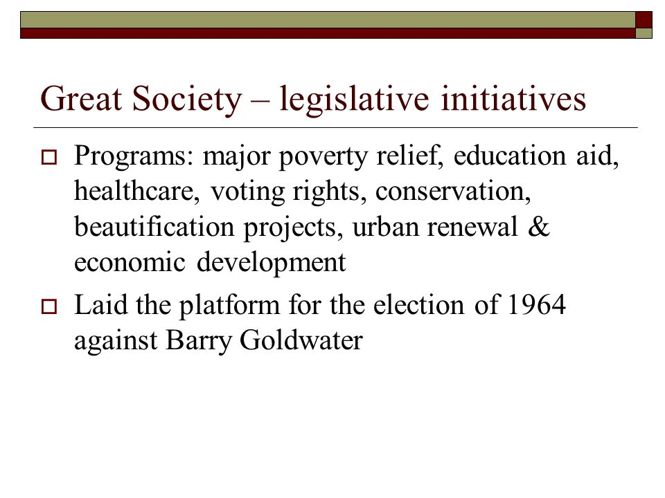 Great Society – legislative initiatives  Programs: major poverty relief, education aid, healthcare, voting rights, conservation, beautification projects, urban renewal & economic development  Laid the platform for the election of 1964 against Barry Goldwater