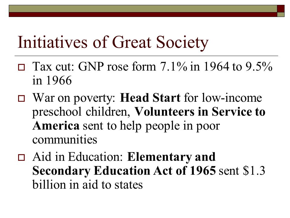 Initiatives of Great Society  Tax cut: GNP rose form 7.1% in 1964 to 9.5% in 1966  War on poverty: Head Start for low-income preschool children, Volunteers in Service to America sent to help people in poor communities  Aid in Education: Elementary and Secondary Education Act of 1965 sent $1.3 billion in aid to states