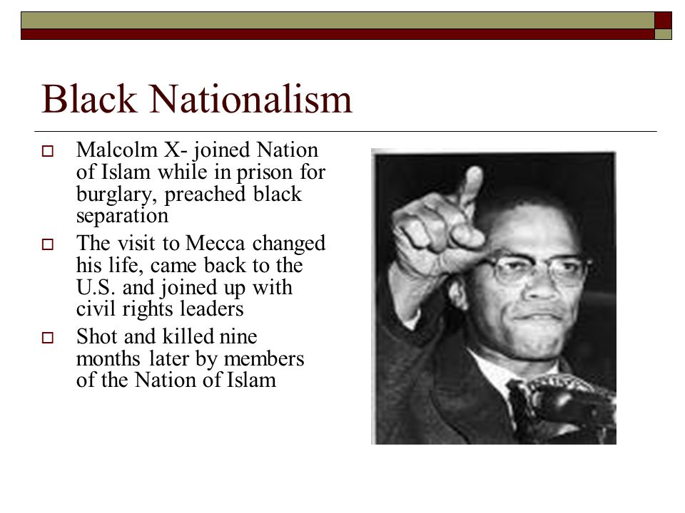 Black Nationalism  Malcolm X- joined Nation of Islam while in prison for burglary, preached black separation  The visit to Mecca changed his life, came back to the U.S.