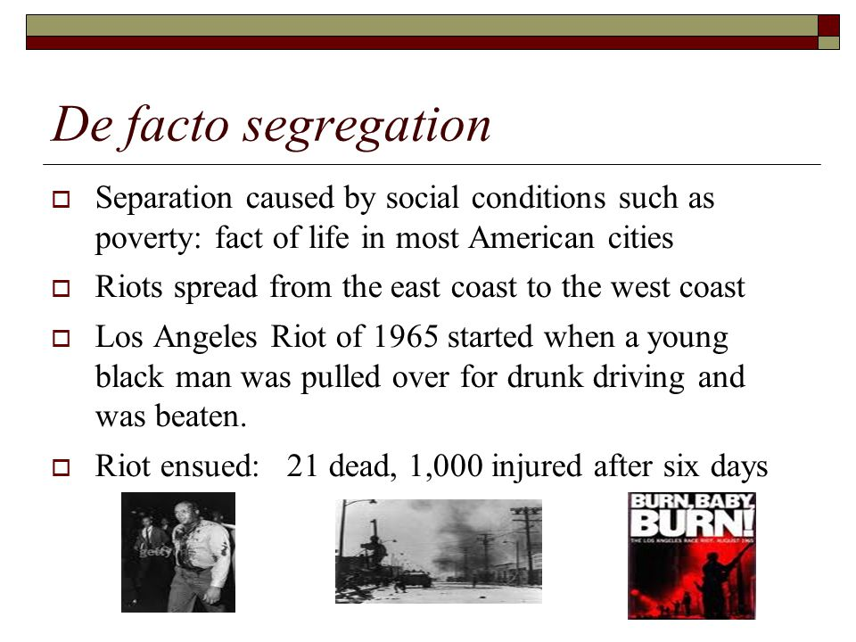 De facto segregation  Separation caused by social conditions such as poverty: fact of life in most American cities  Riots spread from the east coast to the west coast  Los Angeles Riot of 1965 started when a young black man was pulled over for drunk driving and was beaten.