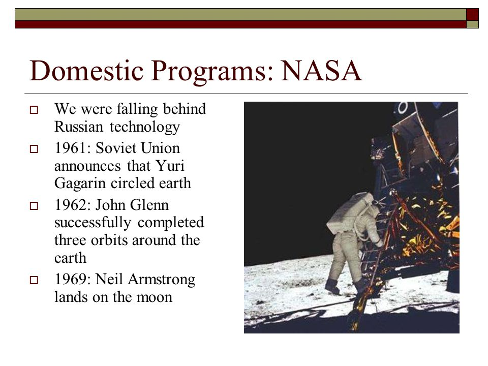Domestic Programs: NASA  We were falling behind Russian technology  1961: Soviet Union announces that Yuri Gagarin circled earth  1962: John Glenn successfully completed three orbits around the earth  1969: Neil Armstrong lands on the moon