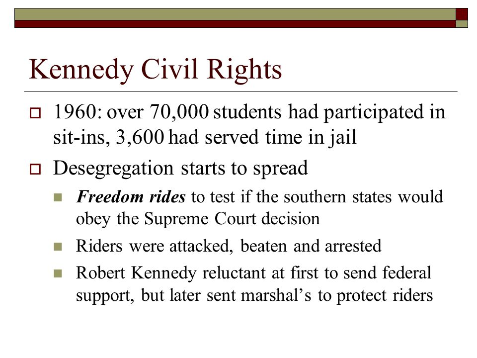 Kennedy Civil Rights  1960: over 70,000 students had participated in sit-ins, 3,600 had served time in jail  Desegregation starts to spread Freedom rides to test if the southern states would obey the Supreme Court decision Riders were attacked, beaten and arrested Robert Kennedy reluctant at first to send federal support, but later sent marshal's to protect riders