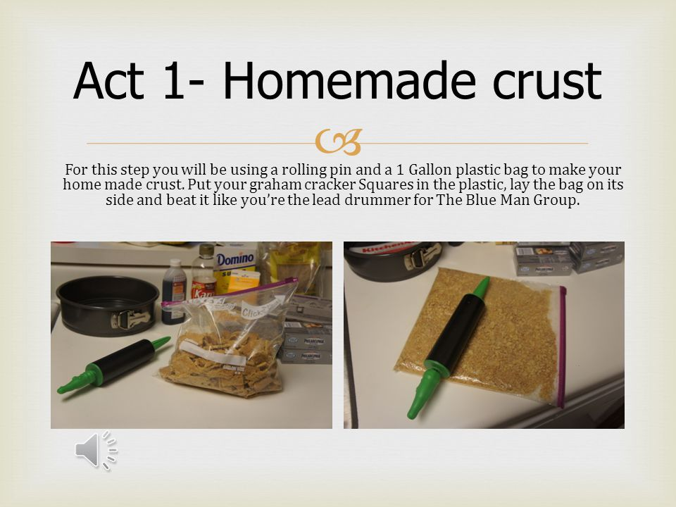  Act 1- Homemade crust For this step you will be using a rolling pin and a 1 Gallon plastic bag to make your home made crust.