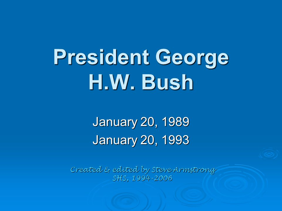 President George H.W. Bush January 20, 1989 January 20, 1993 Created & edited by Steve Armstrong SHS, 1994-2006