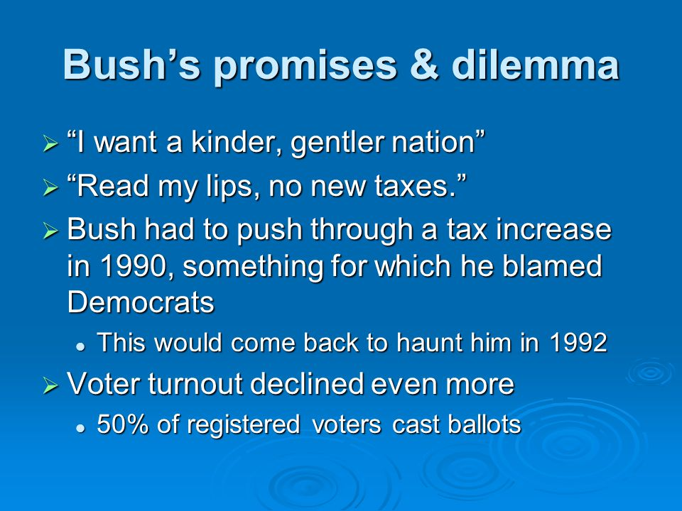 Bush's promises & dilemma  I want a kinder, gentler nation  Read my lips, no new taxes.  Bush had to push through a tax increase in 1990, something for which he blamed Democrats This would come back to haunt him in 1992 This would come back to haunt him in 1992  Voter turnout declined even more 50% of registered voters cast ballots 50% of registered voters cast ballots