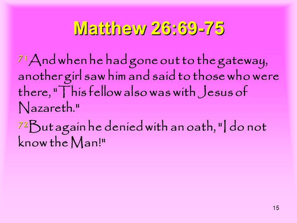 15 Matthew 26:69-75 71 71 And when he had gone out to the gateway, another girl saw him and said to those who were there,