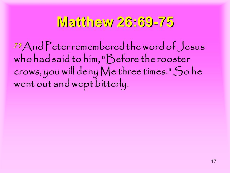 17 Matthew 26:69-75 75 75 And Peter remembered the word of Jesus who had said to him, Before the rooster crows, you will deny Me three times. So he went out and wept bitterly.