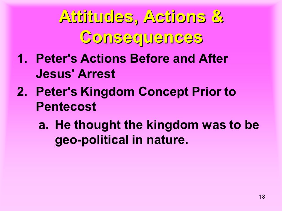 18 Attitudes, Actions & Consequences 1.Peter s Actions Before and After Jesus Arrest 2.Peter s Kingdom Concept Prior to Pentecost a.He thought the kingdom was to be geo-political in nature.