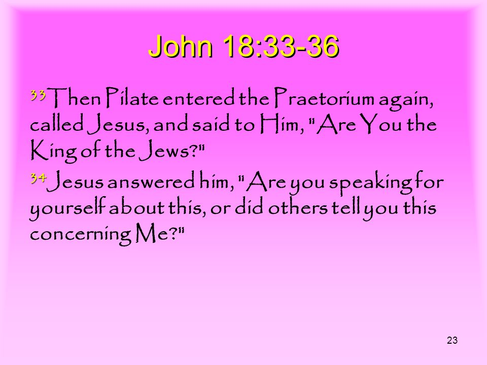 23 John 18:33-36 33 33 Then Pilate entered the Praetorium again, called Jesus, and said to Him, Are You the King of the Jews 34 34 Jesus answered him, Are you speaking for yourself about this, or did others tell you this concerning Me