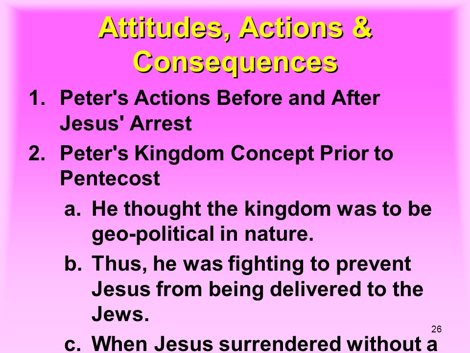 26 Attitudes, Actions & Consequences 1.Peter s Actions Before and After Jesus Arrest 2.Peter s Kingdom Concept Prior to Pentecost a.He thought the kingdom was to be geo-political in nature.
