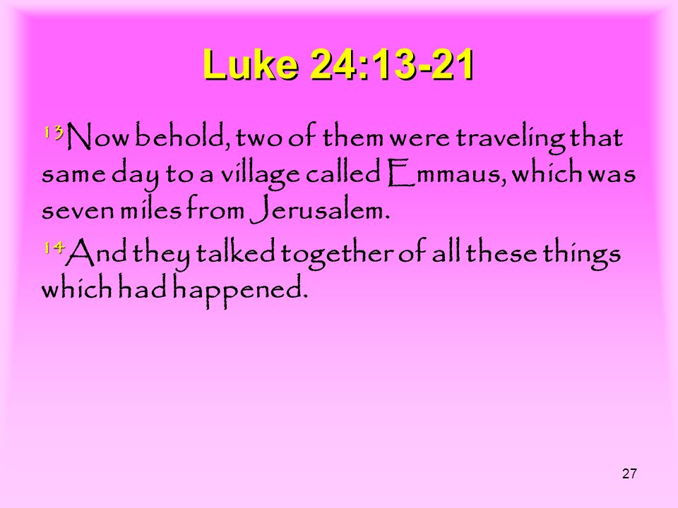 27 Luke 24:13-21 13 13 Now behold, two of them were traveling that same day to a village called Emmaus, which was seven miles from Jerusalem. 14 14 An