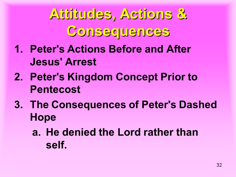 32 Attitudes, Actions & Consequences 1.Peter s Actions Before and After Jesus Arrest 2.Peter s Kingdom Concept Prior to Pentecost 3.The Consequences of Peter s Dashed Hope a.He denied the Lord rather than self.