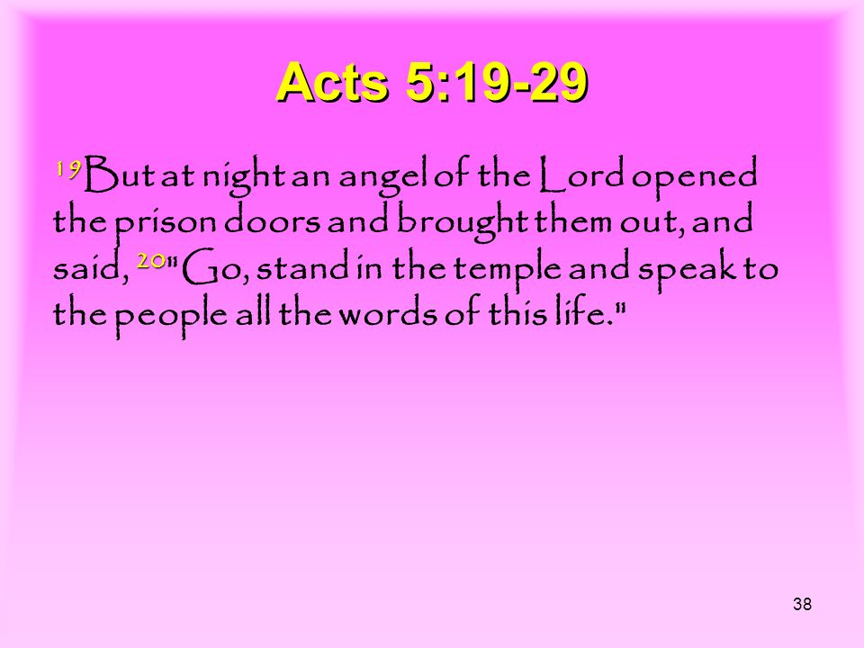 38 Acts 5:19-29 19 20 19 But at night an angel of the Lord opened the prison doors and brought them out, and said, 20