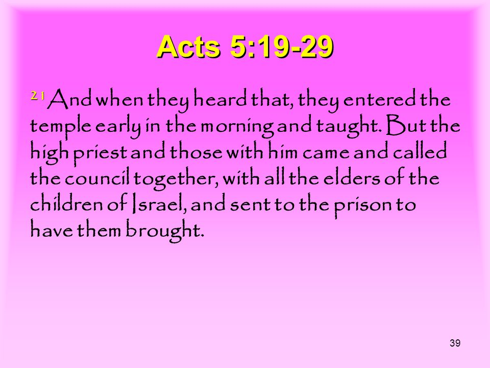 39 Acts 5:19-29 21 21 And when they heard that, they entered the temple early in the morning and taught. But the high priest and those with him came a
