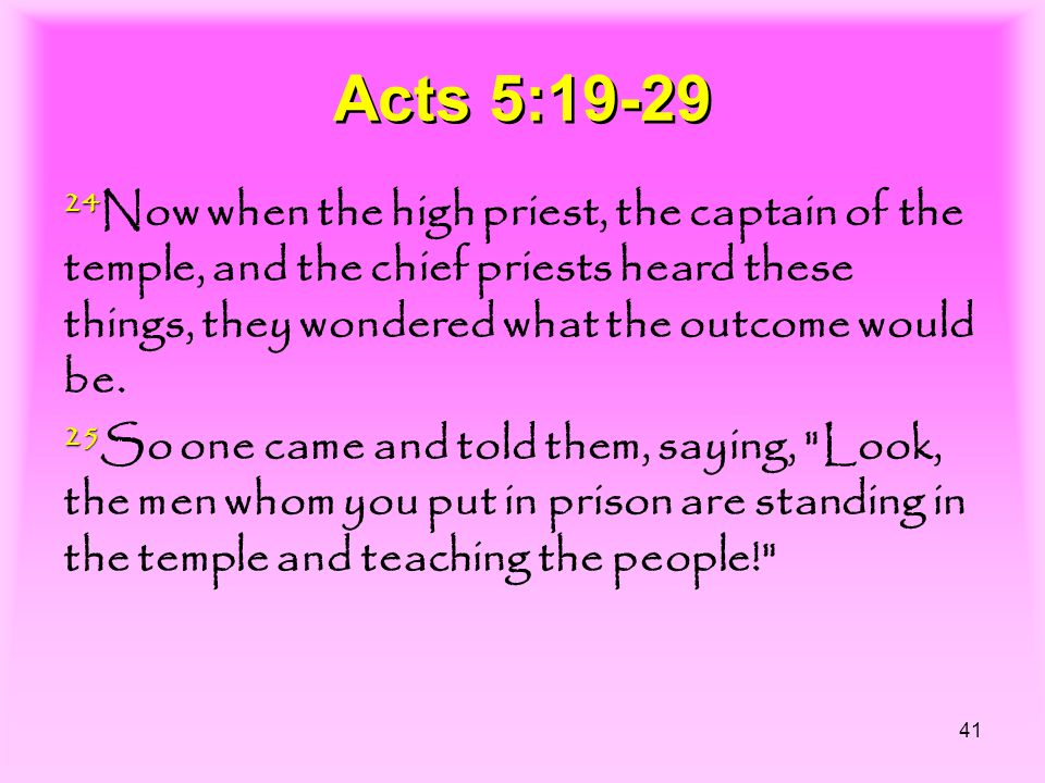 41 Acts 5:19-29 24 Now when the high priest, the captain of the temple, and the chief priests heard these things, they wondered what the outcome would be.