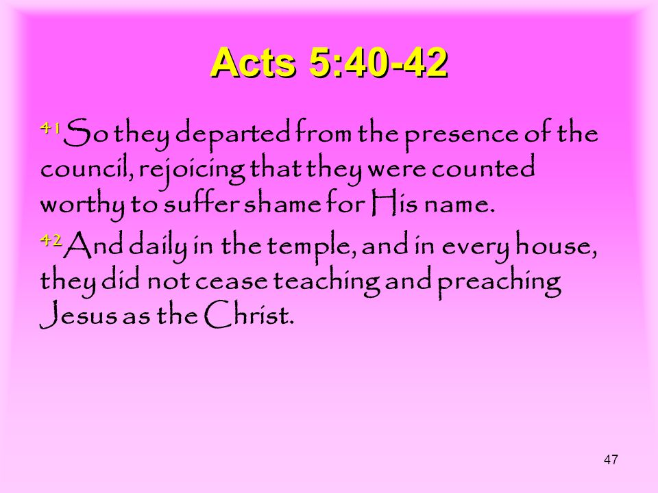 47 Acts 5:40-42 41 41 So they departed from the presence of the council, rejoicing that they were counted worthy to suffer shame for His name.