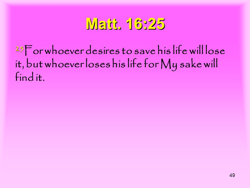 49 Matt. 16:25 25 25 For whoever desires to save his life will lose it, but whoever loses his life for My sake will find it.