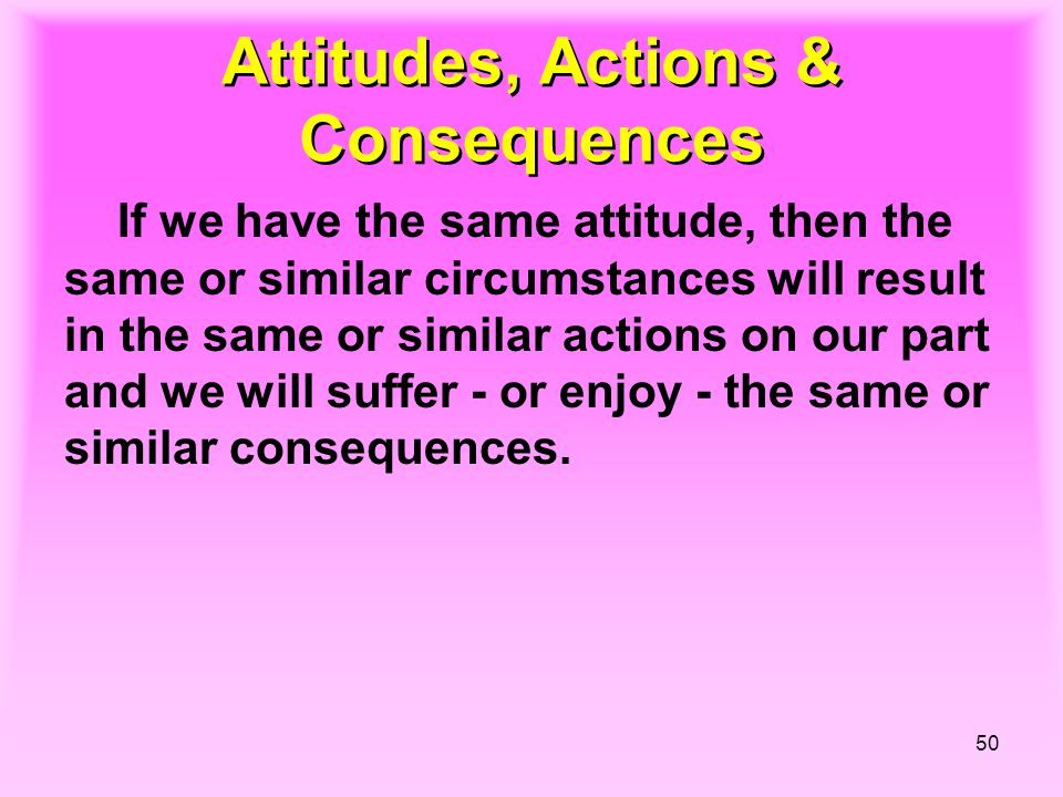 50 Attitudes, Actions & Consequences If we have the same attitude, then the same or similar circumstances will result in the same or similar actions o