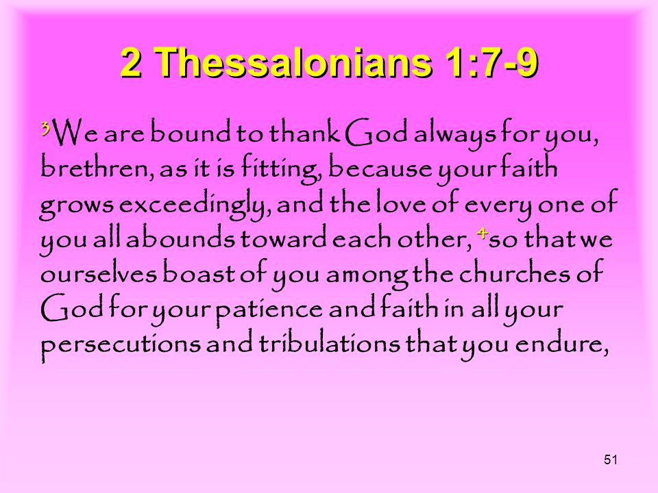 51 2 Thessalonians 1:7-9 3 4 3 We are bound to thank God always for you, brethren, as it is fitting, because your faith grows exceedingly, and the love of every one of you all abounds toward each other, 4 so that we ourselves boast of you among the churches of God for your patience and faith in all your persecutions and tribulations that you endure,