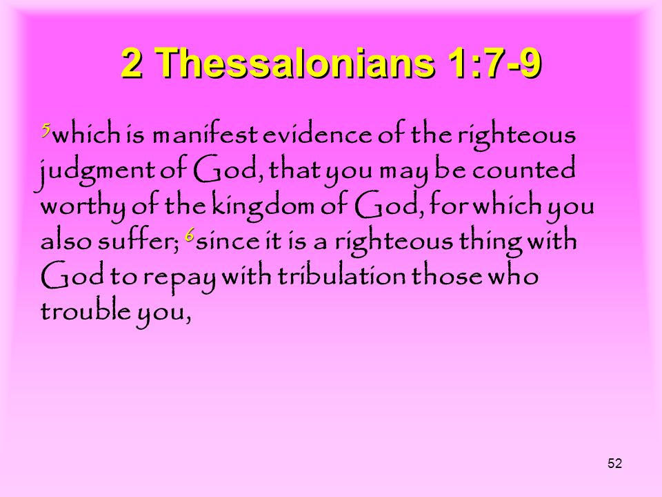 52 2 Thessalonians 1:7-9 5 6 5 which is manifest evidence of the righteous judgment of God, that you may be counted worthy of the kingdom of God, for which you also suffer; 6 since it is a righteous thing with God to repay with tribulation those who trouble you,