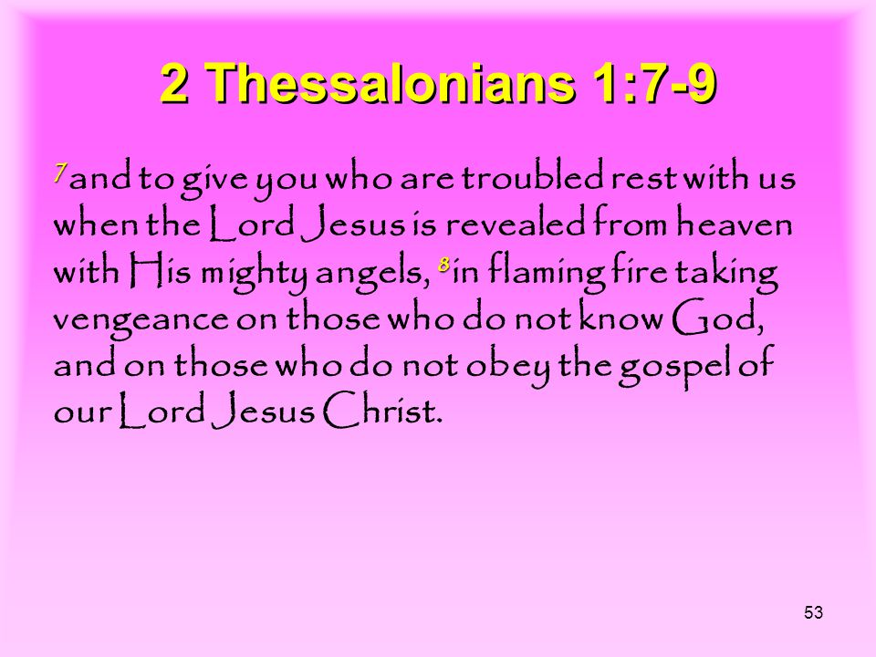 53 2 Thessalonians 1:7-9 7 8 7 and to give you who are troubled rest with us when the Lord Jesus is revealed from heaven with His mighty angels, 8 in