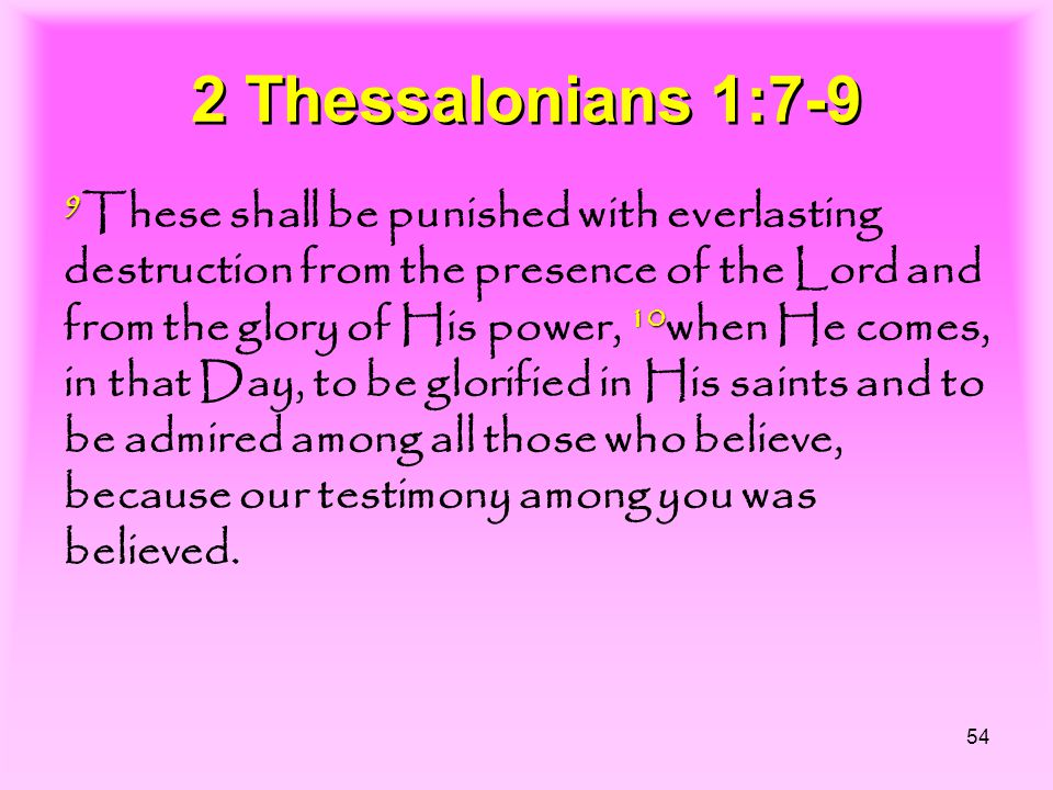 54 2 Thessalonians 1:7-9 9 10 9 These shall be punished with everlasting destruction from the presence of the Lord and from the glory of His power, 10