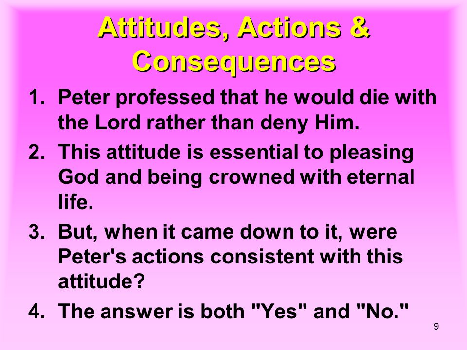 9 Attitudes, Actions & Consequences 1.Peter professed that he would die with the Lord rather than deny Him. 2.This attitude is essential to pleasing G