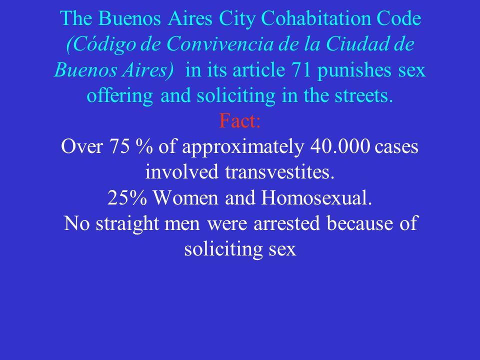 The Buenos Aires City Cohabitation Code (Código de Convivencia de la Ciudad de Buenos Aires) in its article 71 punishes sex offering and soliciting in the streets.